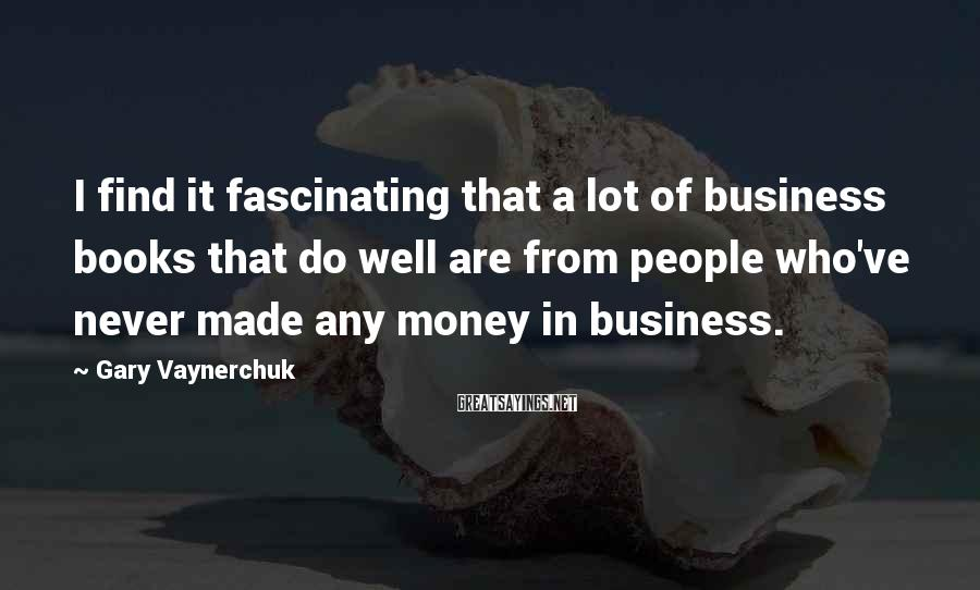 Gary Vaynerchuk Sayings: I find it fascinating that a lot of business books that do well are from