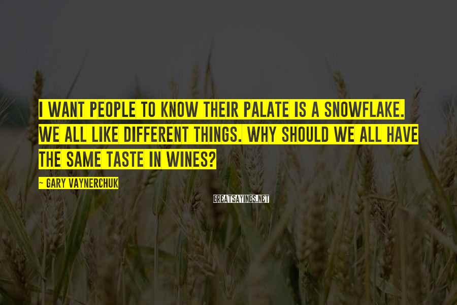 Gary Vaynerchuk Sayings: I want people to know their palate is a snowflake. We all like different things.