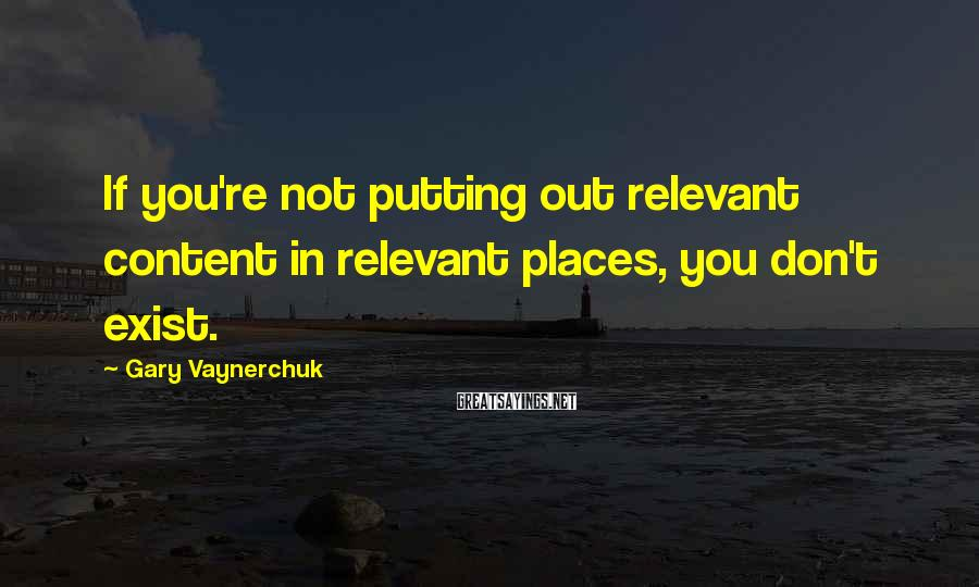 Gary Vaynerchuk Sayings: If you're not putting out relevant content in relevant places, you don't exist.