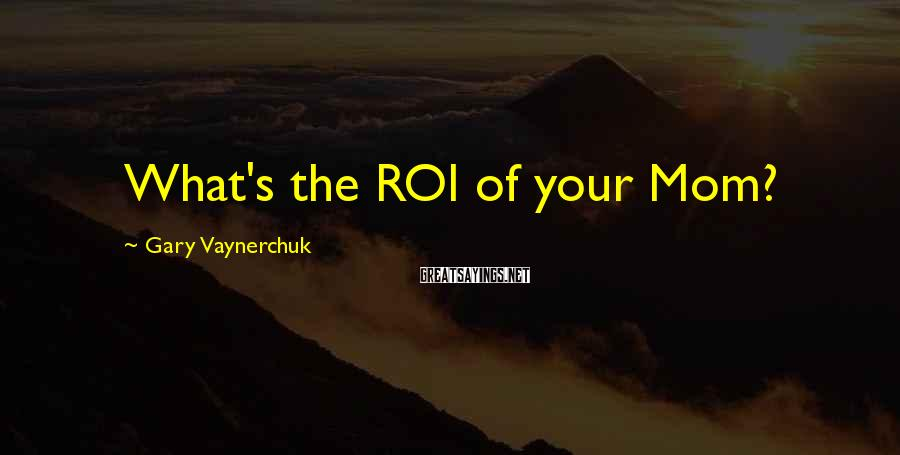 Gary Vaynerchuk Sayings: What's the ROI of your Mom?