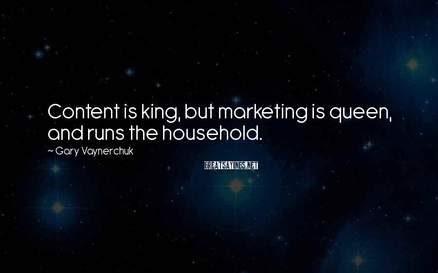 Gary Vaynerchuk Sayings: Content is king, but marketing is queen, and runs the household.