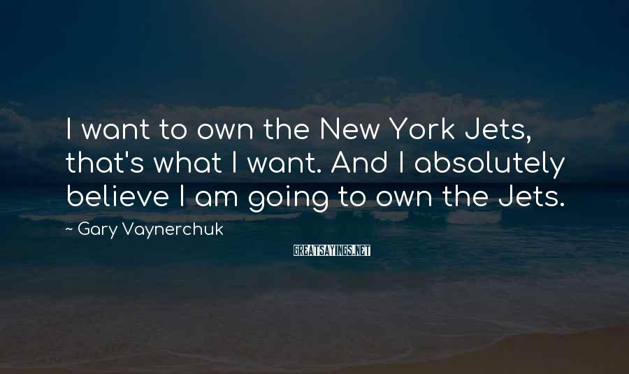 Gary Vaynerchuk Sayings: I want to own the New York Jets, that's what I want. And I absolutely
