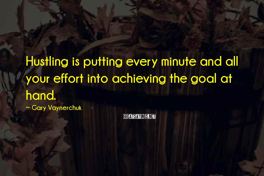 Gary Vaynerchuk Sayings: Hustling is putting every minute and all your effort into achieving the goal at hand.