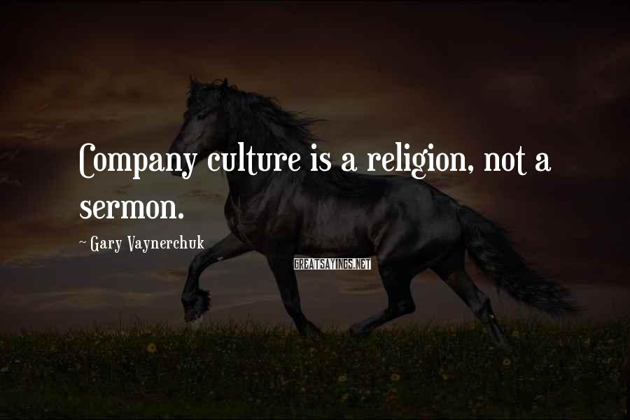 Gary Vaynerchuk Sayings: Company culture is a religion, not a sermon.