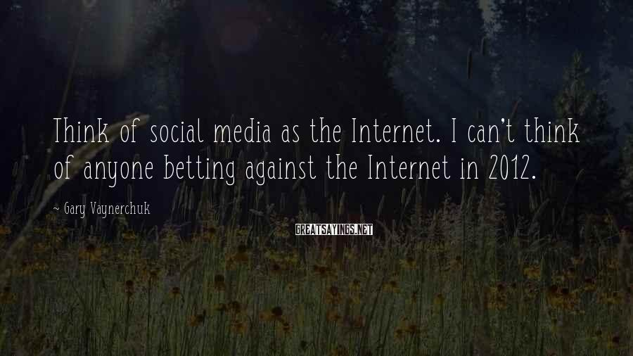 Gary Vaynerchuk Sayings: Think of social media as the Internet. I can't think of anyone betting against the