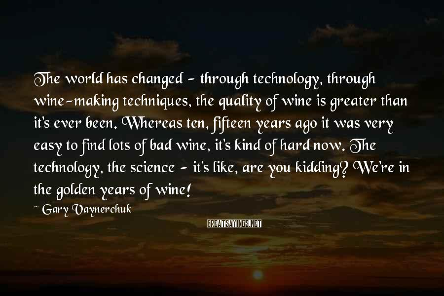 Gary Vaynerchuk Sayings: The world has changed - through technology, through wine-making techniques, the quality of wine is