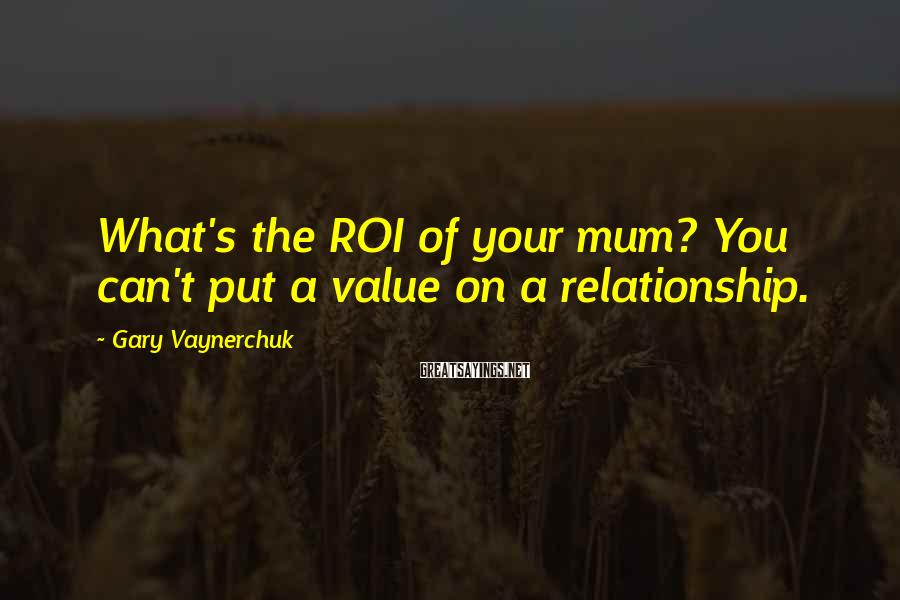 Gary Vaynerchuk Sayings: What's the ROI of your mum? You can't put a value on a relationship.