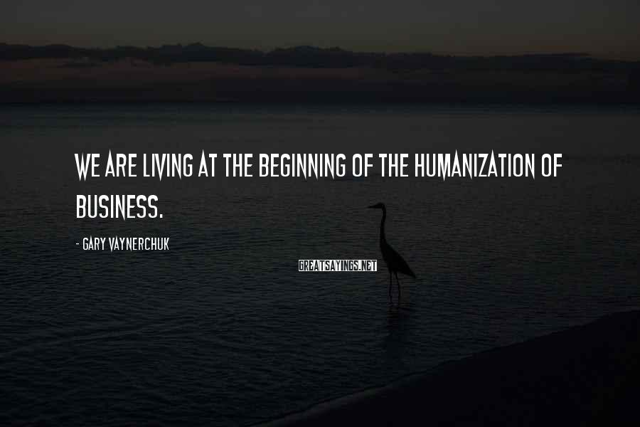 Gary Vaynerchuk Sayings: We are living at the beginning of the humanization of business.