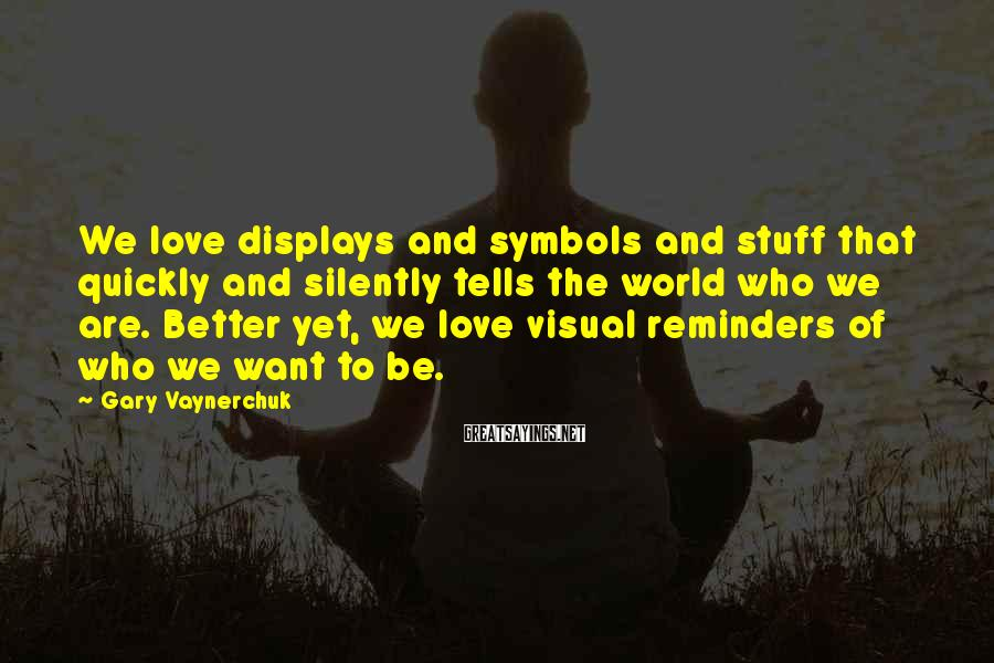 Gary Vaynerchuk Sayings: We love displays and symbols and stuff that quickly and silently tells the world who