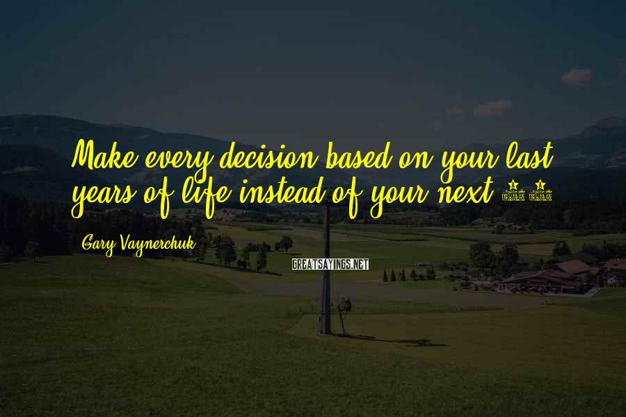 Gary Vaynerchuk Sayings: Make every decision based on your last years of life instead of your next 10.