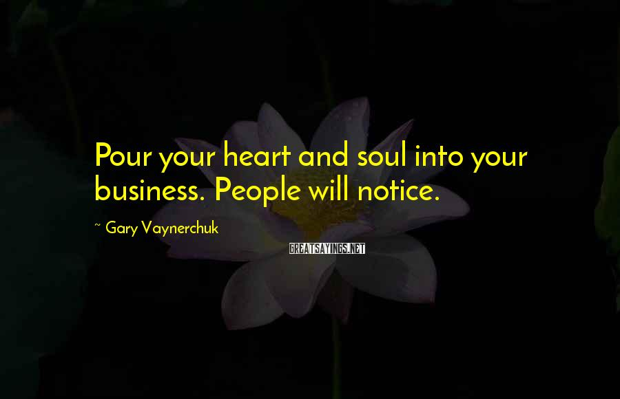 Gary Vaynerchuk Sayings: Pour your heart and soul into your business. People will notice.