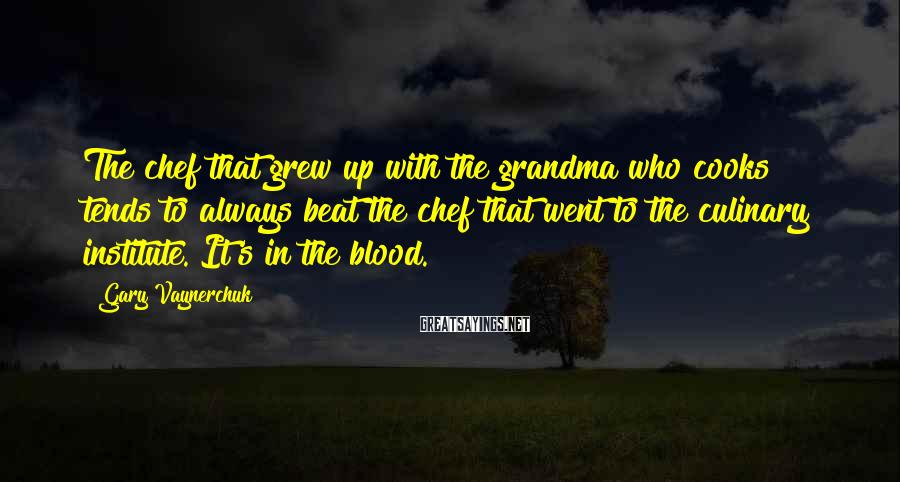 Gary Vaynerchuk Sayings: The chef that grew up with the grandma who cooks tends to always beat the