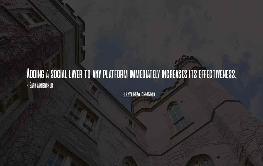 Gary Vaynerchuk Sayings: Adding a social layer to any platform immediately increases its effectiveness.