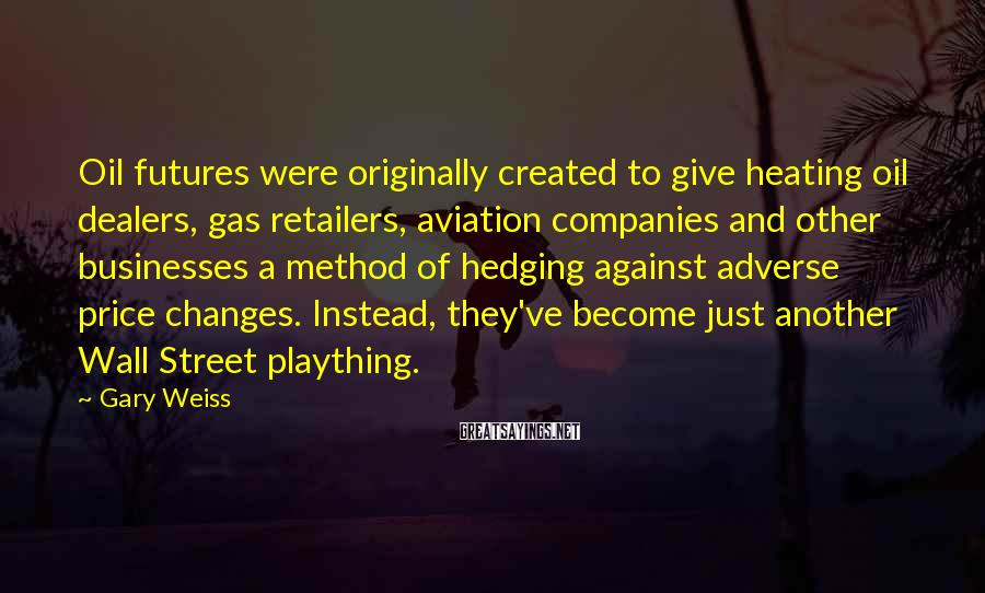Gary Weiss Sayings: Oil futures were originally created to give heating oil dealers, gas retailers, aviation companies and