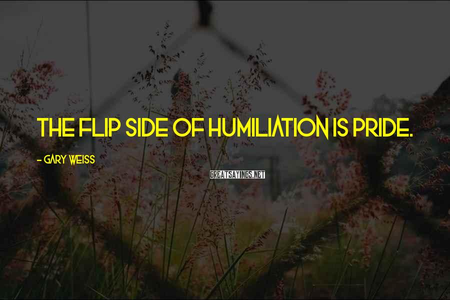 Gary Weiss Sayings: The flip side of humiliation is pride.