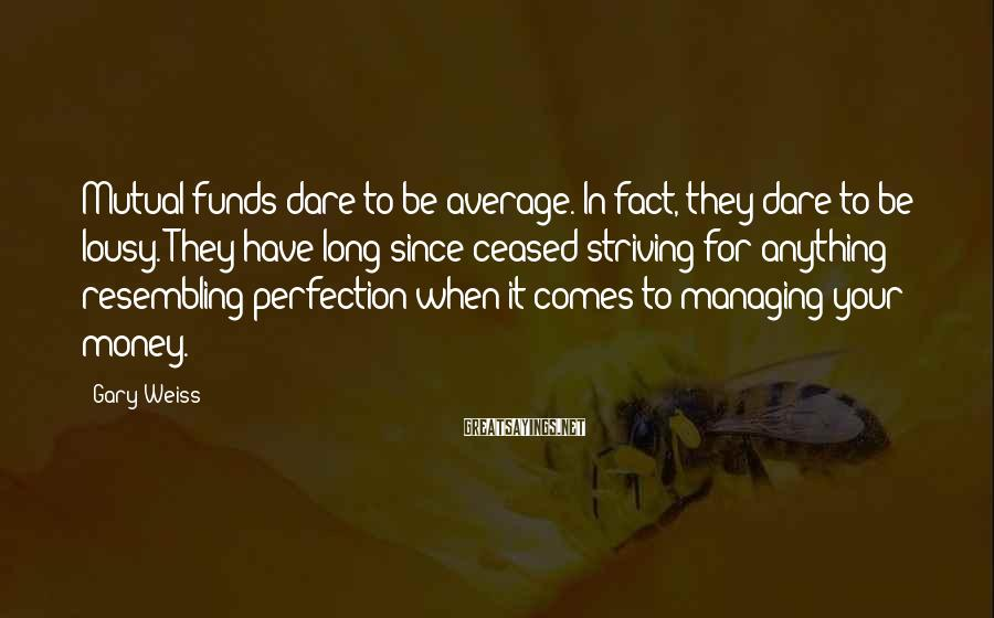 Gary Weiss Sayings: Mutual funds dare to be average. In fact, they dare to be lousy. They have