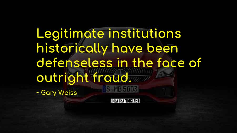 Gary Weiss Sayings: Legitimate institutions historically have been defenseless in the face of outright fraud.