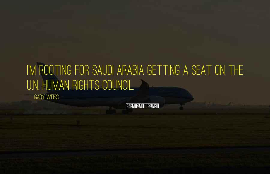 Gary Weiss Sayings: I'm rooting for Saudi Arabia getting a seat on the U.N. Human Rights Council.