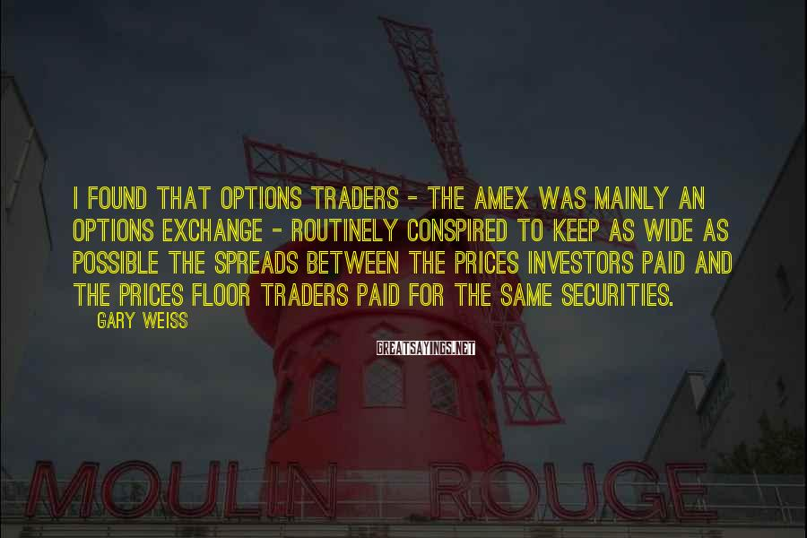 Gary Weiss Sayings: I found that options traders - the Amex was mainly an options exchange - routinely