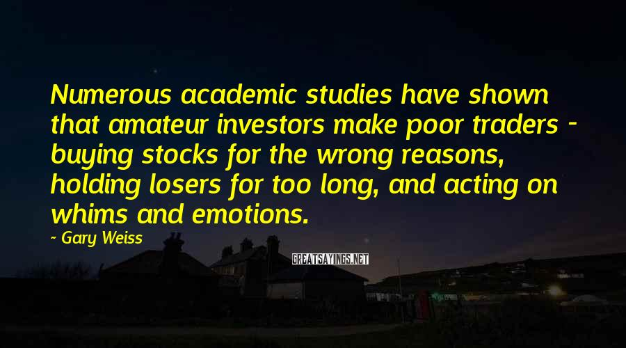 Gary Weiss Sayings: Numerous academic studies have shown that amateur investors make poor traders - buying stocks for