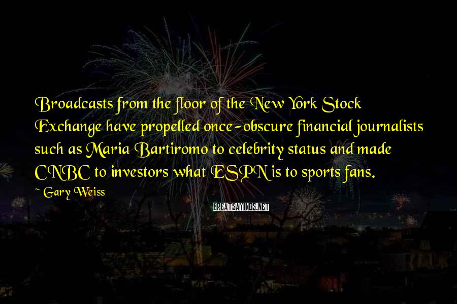 Gary Weiss Sayings: Broadcasts from the floor of the New York Stock Exchange have propelled once-obscure financial journalists
