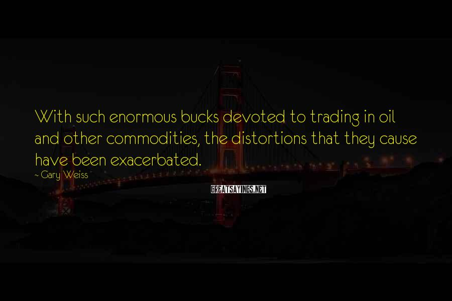 Gary Weiss Sayings: With such enormous bucks devoted to trading in oil and other commodities, the distortions that