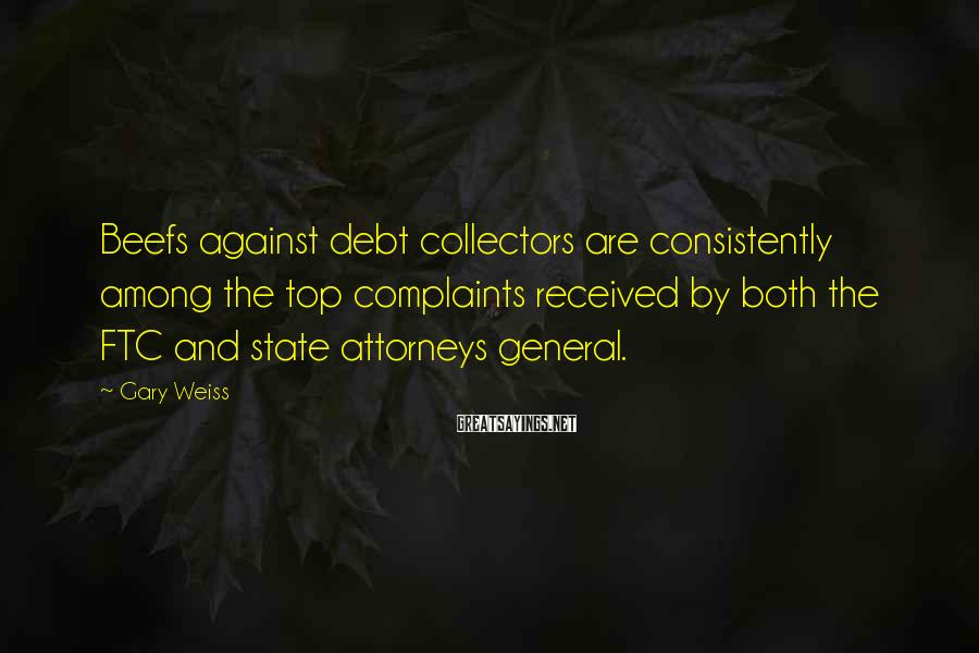 Gary Weiss Sayings: Beefs against debt collectors are consistently among the top complaints received by both the FTC