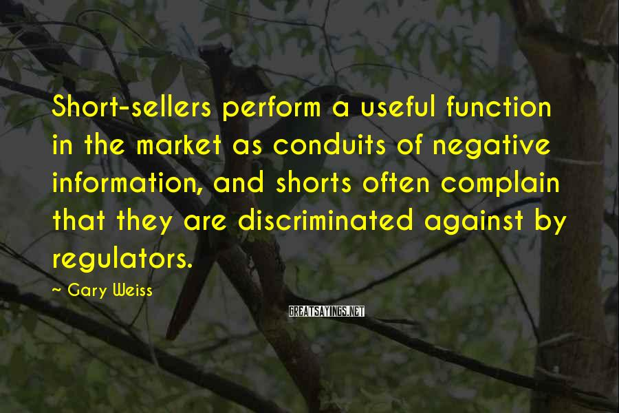 Gary Weiss Sayings: Short-sellers perform a useful function in the market as conduits of negative information, and shorts