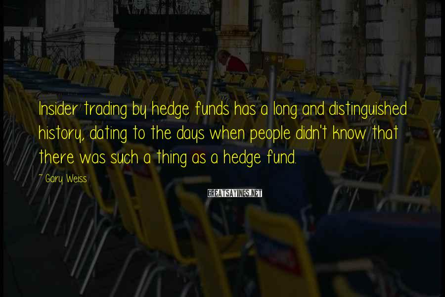 Gary Weiss Sayings: Insider trading by hedge funds has a long and distinguished history, dating to the days