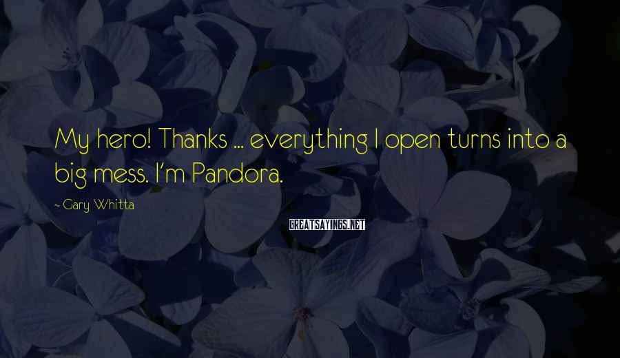 Gary Whitta Sayings: My hero! Thanks ... everything I open turns into a big mess. I'm Pandora.