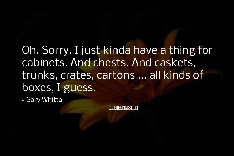 Gary Whitta Sayings: Oh. Sorry. I just kinda have a thing for cabinets. And chests. And caskets, trunks,