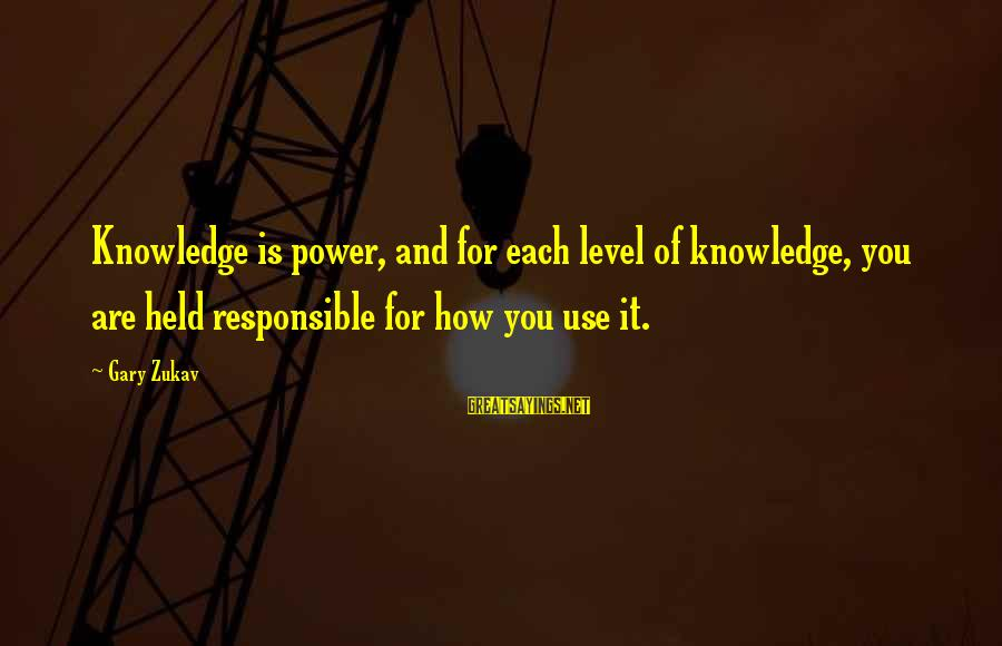Gary Zukav Inspirational Sayings By Gary Zukav: Knowledge is power, and for each level of knowledge, you are held responsible for how