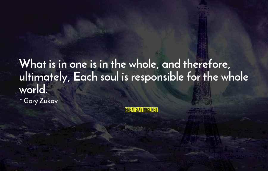 Gary Zukav Inspirational Sayings By Gary Zukav: What is in one is in the whole, and therefore, ultimately, Each soul is responsible