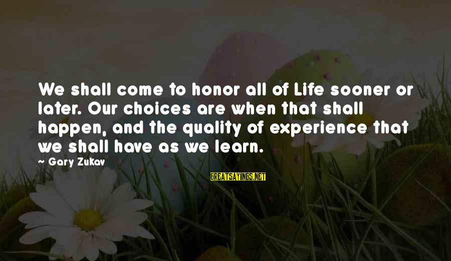 Gary Zukav Inspirational Sayings By Gary Zukav: We shall come to honor all of Life sooner or later. Our choices are when