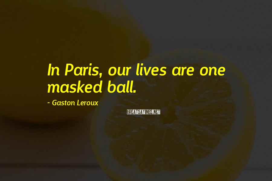 Gaston Leroux Sayings: In Paris, our lives are one masked ball.