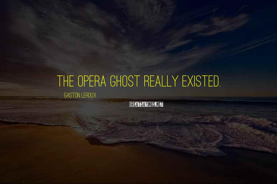 Gaston Leroux Sayings: THE OPERA GHOST REALLY EXISTED.