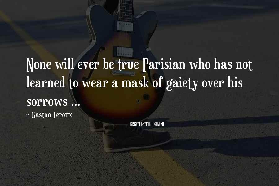 Gaston Leroux Sayings: None will ever be true Parisian who has not learned to wear a mask of