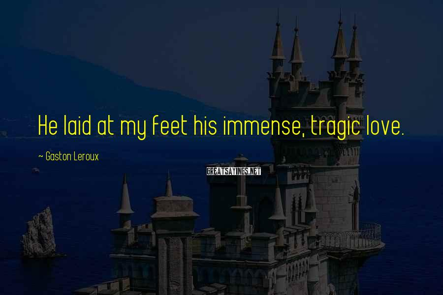 Gaston Leroux Sayings: He laid at my feet his immense, tragic love.