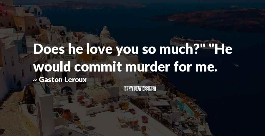 "Gaston Leroux Sayings: Does he love you so much?"" ""He would commit murder for me."