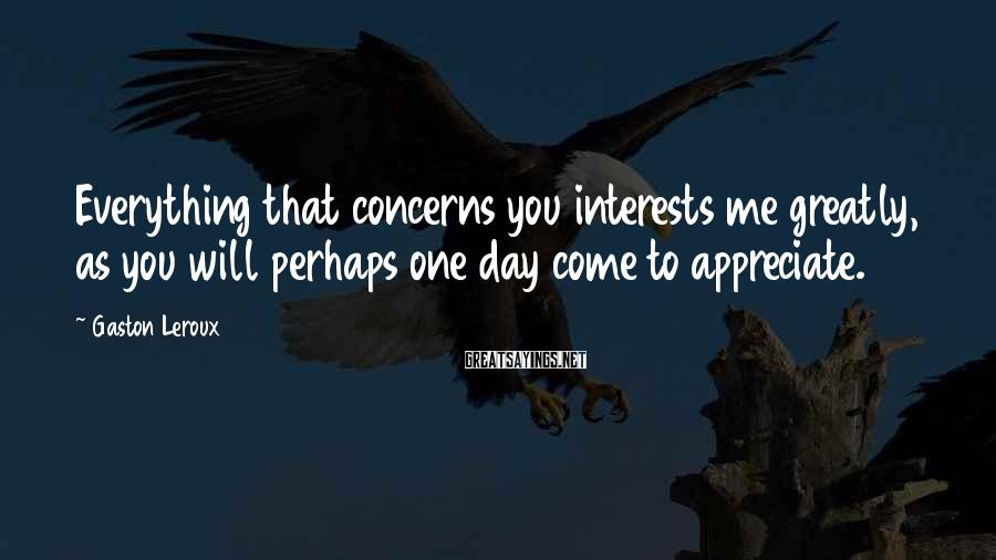 Gaston Leroux Sayings: Everything that concerns you interests me greatly, as you will perhaps one day come to