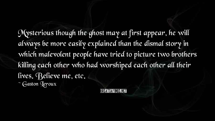 Gaston Leroux Sayings: Mysterious though the ghost may at first appear, he will always be more easily explained
