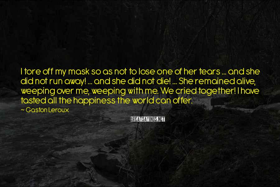 Gaston Leroux Sayings: I tore off my mask so as not to lose one of her tears ...