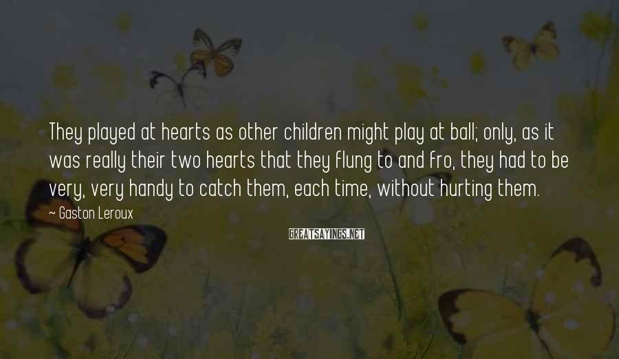 Gaston Leroux Sayings: They played at hearts as other children might play at ball; only, as it was