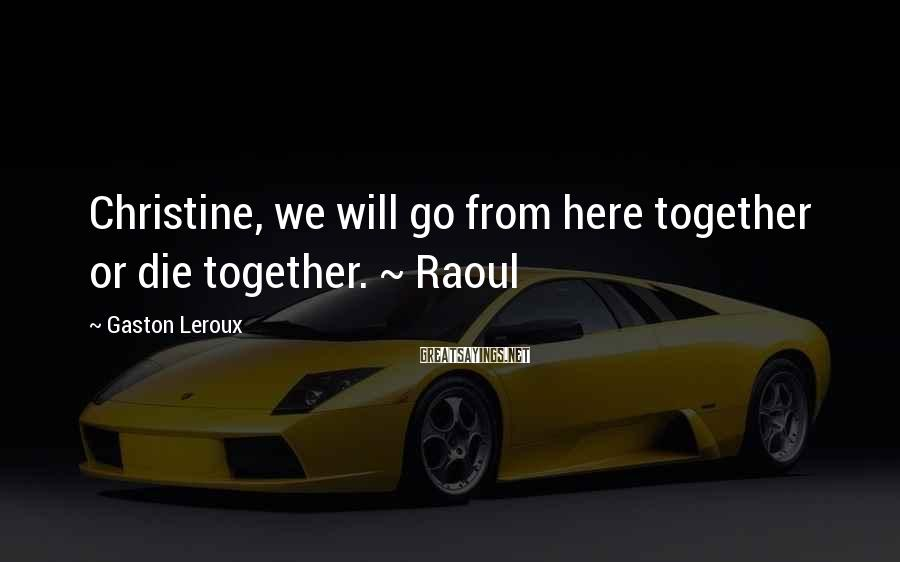 Gaston Leroux Sayings: Christine, we will go from here together or die together. ~ Raoul