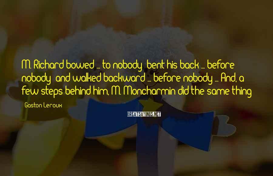 Gaston Leroux Sayings: M. Richard bowed ... to nobody; bent his back ... before nobody; and walked backward
