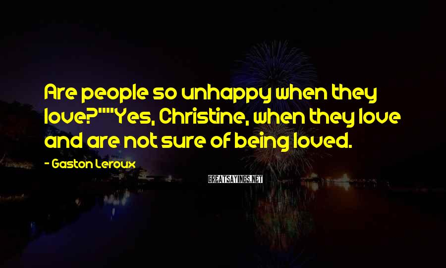 "Gaston Leroux Sayings: Are people so unhappy when they love?""""Yes, Christine, when they love and are not sure"