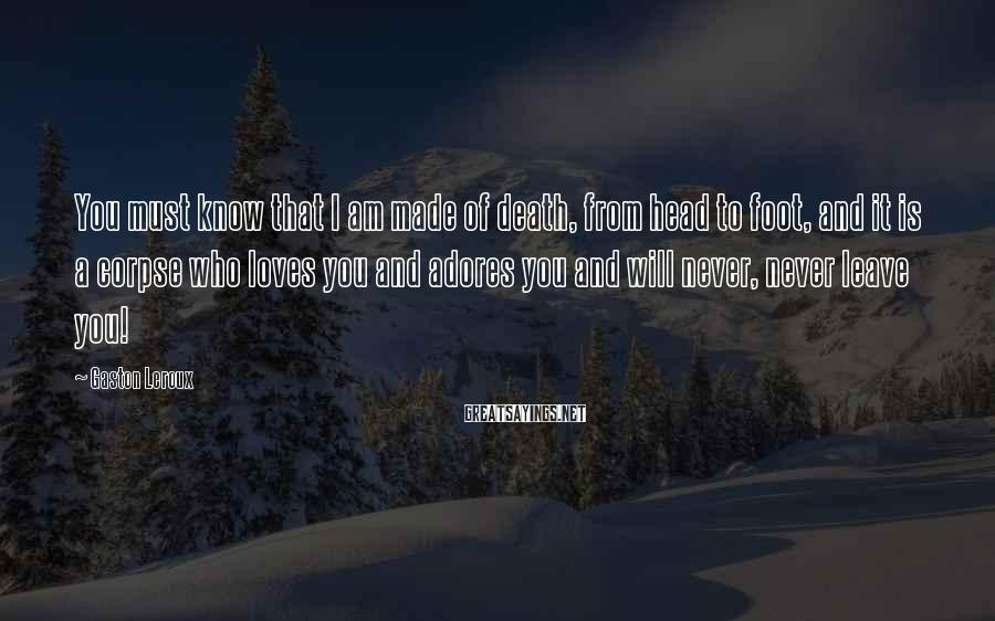 Gaston Leroux Sayings: You must know that I am made of death, from head to foot, and it