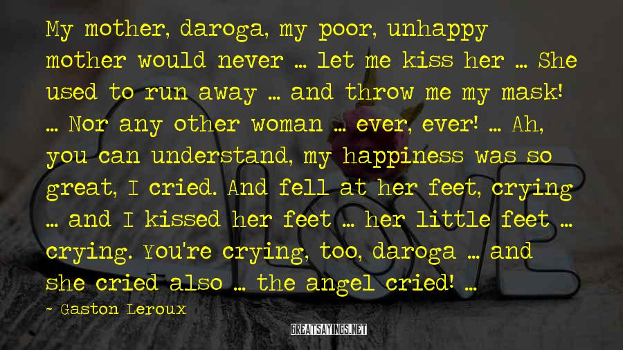 Gaston Leroux Sayings: My mother, daroga, my poor, unhappy mother would never ... let me kiss her ...