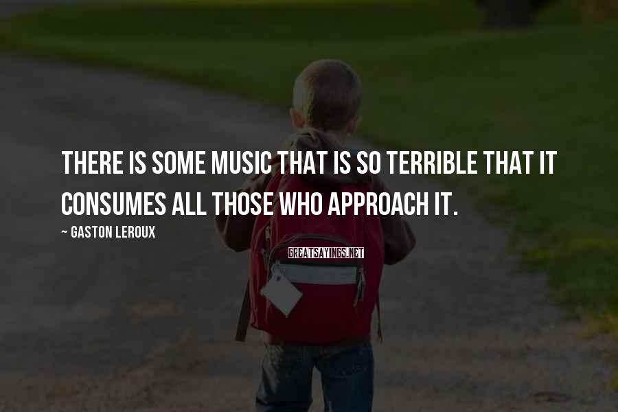 Gaston Leroux Sayings: There is some music that is so terrible that it consumes all those who approach