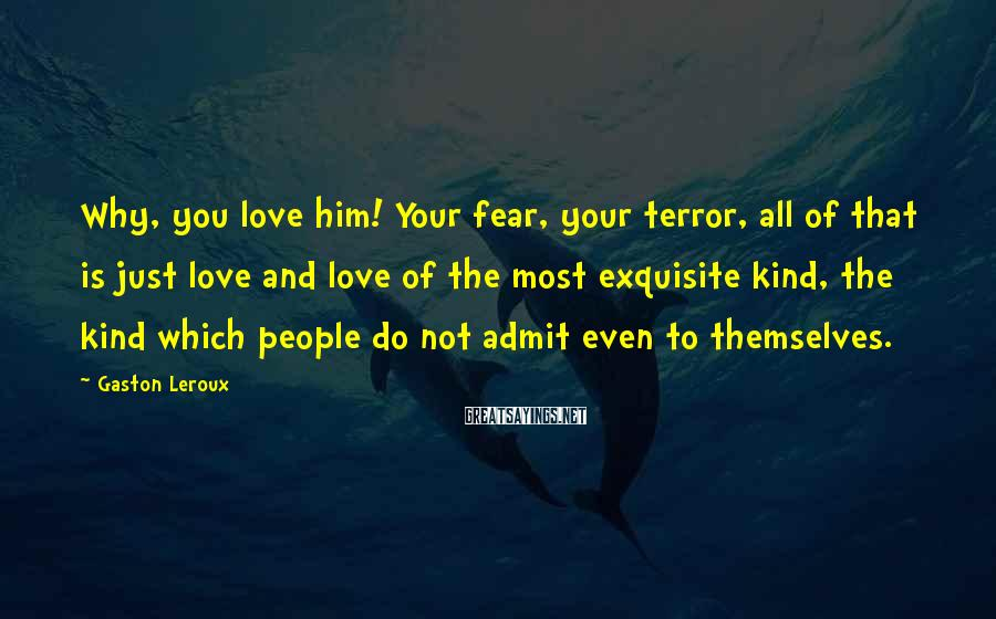 Gaston Leroux Sayings: Why, you love him! Your fear, your terror, all of that is just love and